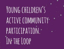 Young children's active community participation. In the Loop
